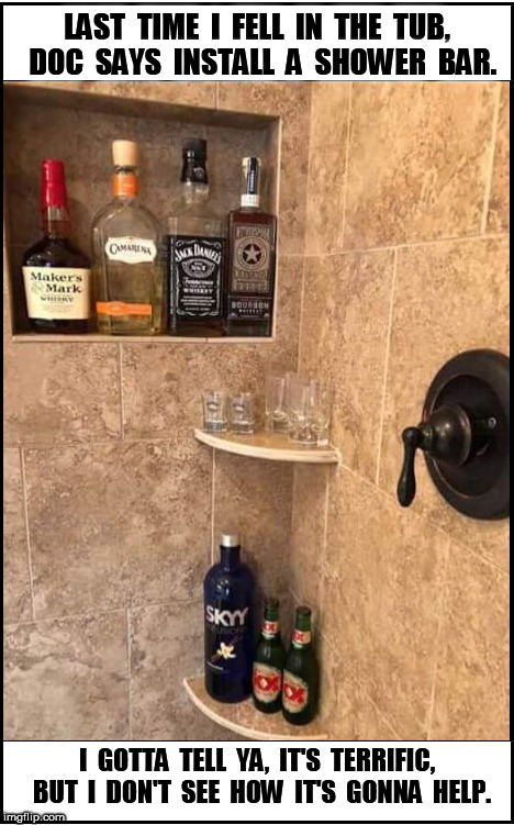 Shower Bar | LAST  TIME  I  FELL  IN  THE  TUB,  DOC  SAYS  INSTALL  A  SHOWER  BAR. I  GOTTA  TELL  YA,  IT'S  TERRIFIC,  BUT  I  DON'T  SEE  HOW  IT'S  | image tagged in doctor,doc,shower,shower bar,bar,drink | made w/ Imgflip meme maker