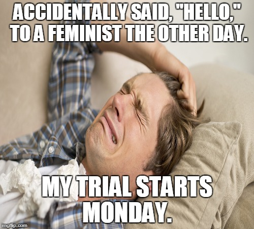 "Millennial first world problems  | ACCIDENTALLY SAID, ""HELLO,"" TO A FEMINIST THE OTHER DAY. MY TRIAL STARTS MONDAY. 
