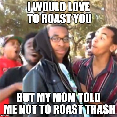 black boy roast | I WOULD LOVE TO ROAST YOU BUT MY MOM TOLD ME NOT TO ROAST TRASH | image tagged in black boy roast | made w/ Imgflip meme maker