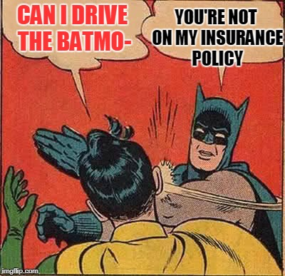 Batman Slapping Robin Meme | CAN I DRIVE THE BATMO- YOU'RE NOT ON MY INSURANCE POLICY | image tagged in memes,batman slapping robin | made w/ Imgflip meme maker