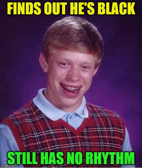 Bad Luck Brian Meme | FINDS OUT HE'S BLACK STILL HAS NO RHYTHM | image tagged in memes,bad luck brian | made w/ Imgflip meme maker