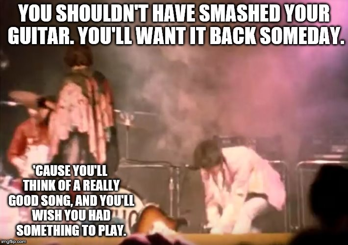 Pete Townshend Guitar Smash |  YOU SHOULDN'T HAVE SMASHED YOUR GUITAR. YOU'LL WANT IT BACK SOMEDAY. 'CAUSE YOU'LL THINK OF A REALLY GOOD SONG, AND YOU'LL WISH YOU HAD SOMETHING TO PLAY. | image tagged in the who,pete townshend,guitar smash,bricks,mac mccaughan | made w/ Imgflip meme maker