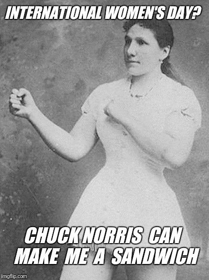 With lots of horseradish |  INTERNATIONAL WOMEN'S DAY? CHUCK NORRIS  CAN  MAKE  ME  A  SANDWICH | image tagged in overly manly woman,make me a sandwich,international women's day,chuck norris | made w/ Imgflip meme maker