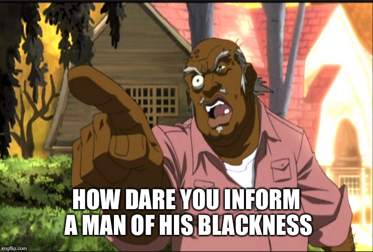 HOW DARE YOU INFORM A MAN OF HIS BLACKNESS | made w/ Imgflip meme maker
