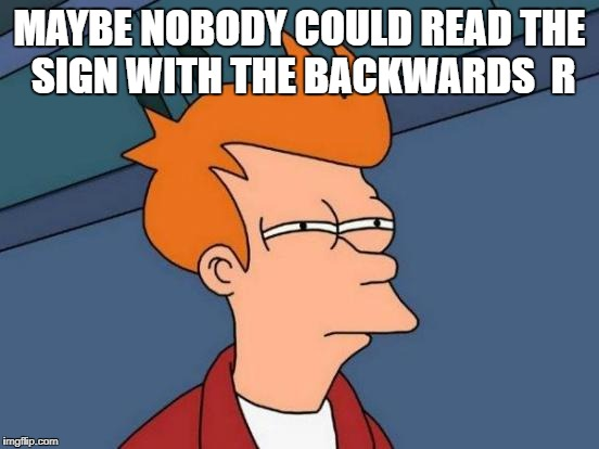 Futurama Fry Meme | MAYBE NOBODY COULD READ THE SIGN WITH THE BACKWARDS  R | image tagged in memes,futurama fry | made w/ Imgflip meme maker