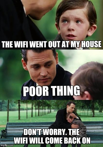 Finding Neverland Meme | THE WIFI WENT OUT AT MY HOUSE POOR THING DON'T WORRY. THE WIFI WILL COME BACK ON | image tagged in memes,finding neverland | made w/ Imgflip meme maker