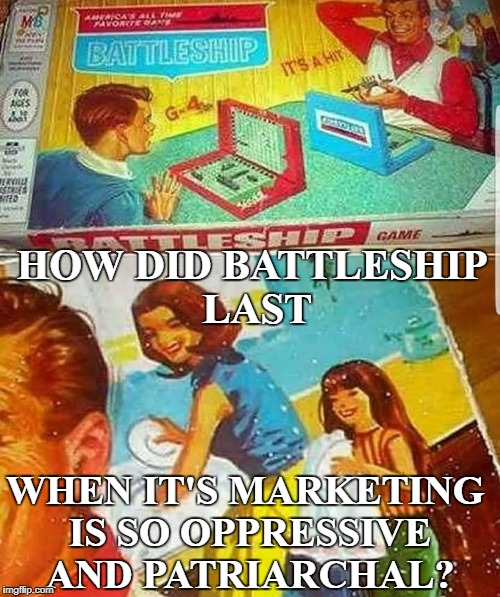 A dress and apron while washing dishes and smiling...TRIGGERED! | HOW DID BATTLESHIP LAST WHEN IT'S MARKETING IS SO OPPRESSIVE AND PATRIARCHAL? | image tagged in board games,battleship,oppression,patriarchy,feminists,memes | made w/ Imgflip meme maker