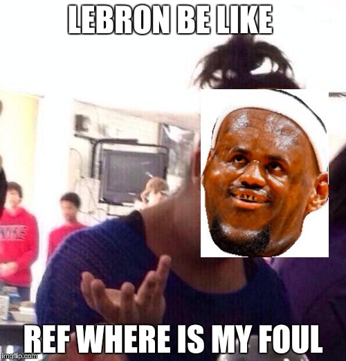Black Girl Wat Meme | LEBRON BE LIKE REF WHERE IS MY FOUL | image tagged in memes,black girl wat | made w/ Imgflip meme maker