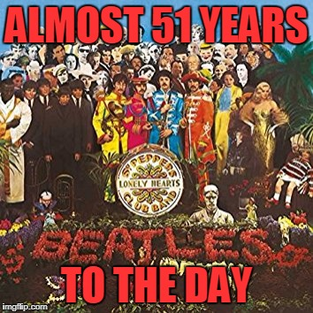 June 1st, 1967, The Beatles released What May Be The Best Album Of All Time. (Music Week) | ALMOST 51 YEARS TO THE DAY | image tagged in srgt peppers lonely hearts club band | made w/ Imgflip meme maker