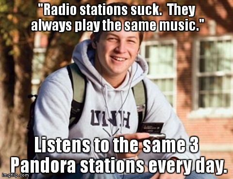 "College Freshman | ""Radio stations suck.  They always play the same music."" Listens to the same 3 Pandora stations every day. 