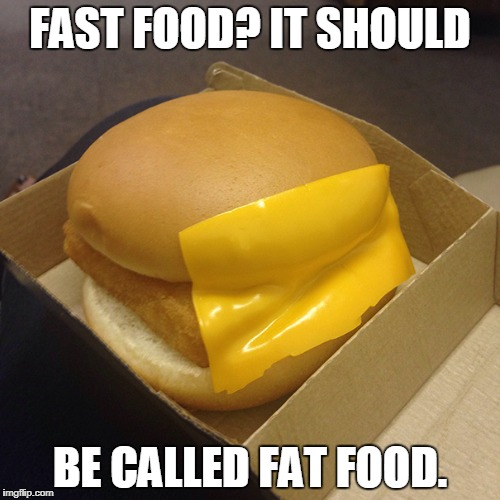 fast food priorities |  FAST FOOD? IT SHOULD; BE CALLED FAT FOOD. | image tagged in fast food priorities | made w/ Imgflip meme maker