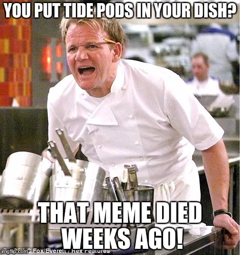 And more importantly, you didn't give me any? | YOU PUT TIDE PODS IN YOUR DISH? THAT MEME DIED WEEKS AGO! | image tagged in memes,chef gordon ramsay,tide pods | made w/ Imgflip meme maker