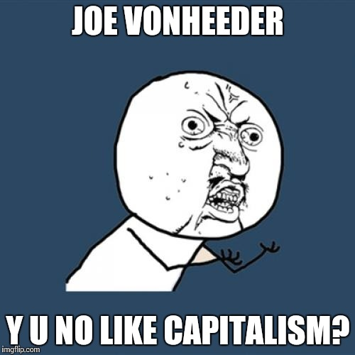 Y U No Meme | JOE VONHEEDER Y U NO LIKE CAPITALISM? | image tagged in memes,y u no | made w/ Imgflip meme maker