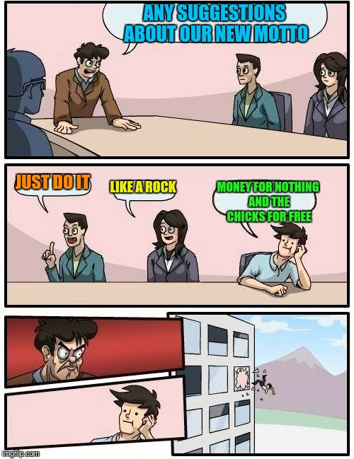 Music Week  | ANY SUGGESTIONS ABOUT OUR NEW MOTTO JUST DO IT LIKE A ROCK MONEY FOR NOTHING AND THE CHICKS FOR FREE | image tagged in memes,boardroom meeting suggestion,music week | made w/ Imgflip meme maker