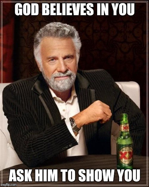 The Most Interesting Man In The World Meme | GOD BELIEVES IN YOU ASK HIM TO SHOW YOU | image tagged in memes,the most interesting man in the world | made w/ Imgflip meme maker