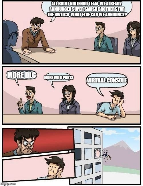 Boardroom Meeting Suggestion Meme | ALL RIGHT NINTENDO TEAM, WE ALREADY ANNOUNCED SUPER SMASH BROTHERS FOR THE SWITCH, WHAT ELSE CAN WE ANNOUNCE? MORE DLC MORE WII U PORTS VIRT | image tagged in memes,boardroom meeting suggestion | made w/ Imgflip meme maker