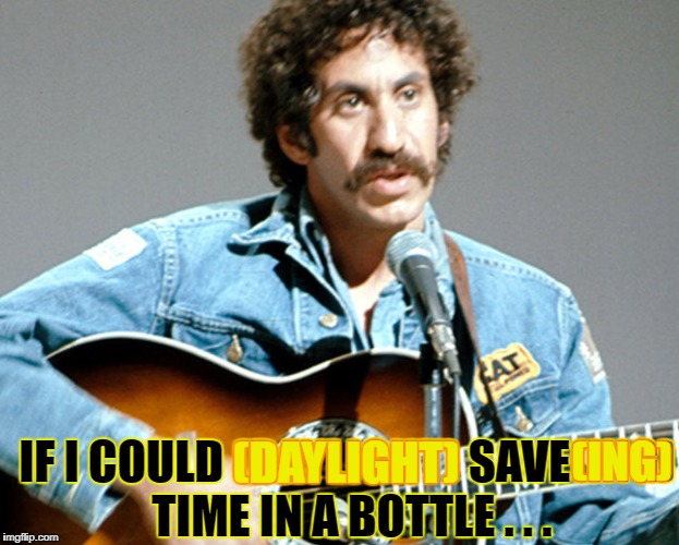 IF I COULD (DAYLIGHT) SAVE(ING) TIME IN A BOTTLE . . . (DAYLIGHT) (ING) | made w/ Imgflip meme maker