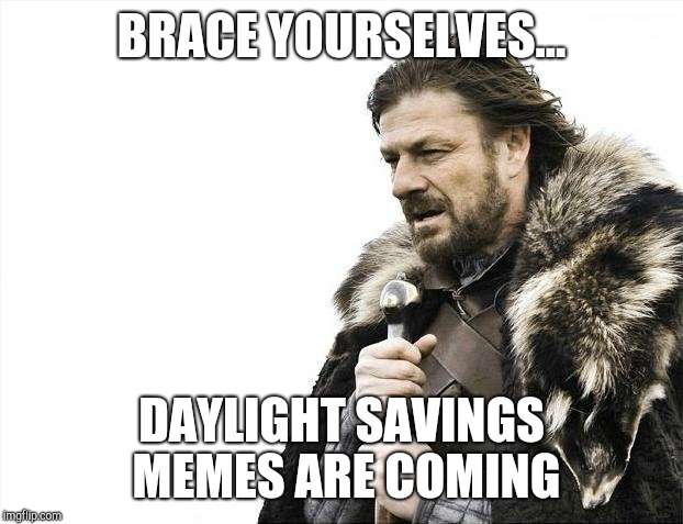 Brace Yourselves X is Coming Meme | BRACE YOURSELVES... DAYLIGHT SAVINGS MEMES ARE COMING | image tagged in memes,brace yourselves x is coming | made w/ Imgflip meme maker