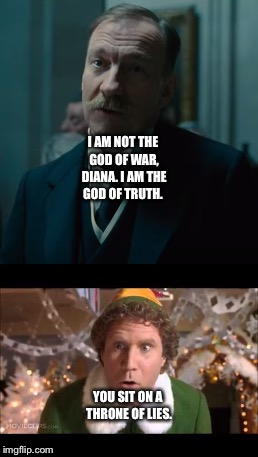 Buddy the Elf stands up for Diana Prince/Wonder Woman against Ares. | I AM NOT THE GOD OF WAR, DIANA. I AM THE GOD OF TRUTH. YOU SIT ON A THRONE OF LIES. | image tagged in funny memes | made w/ Imgflip meme maker