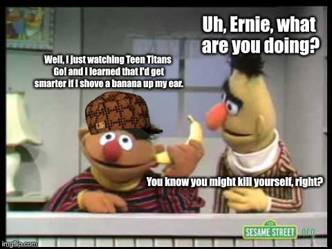 Never believe anything you see on TV | Uh, Ernie, what are you doing? Well, I just watching Teen Titans Go! and I learned that I'd get smarter if I shove a banana up my ear. You k | image tagged in sesame street,bert and ernie,banana,bert,ernie,teen titans go | made w/ Imgflip meme maker