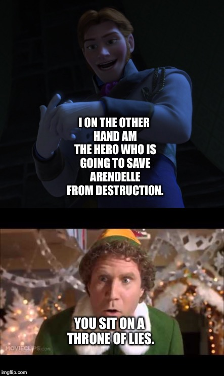 Buddy the Elf calls Hans out | I ON THE OTHER HAND AM THE HERO WHO IS GOING TO SAVE ARENDELLE FROM DESTRUCTION. YOU SIT ON A THRONE OF LIES. | image tagged in funny memes | made w/ Imgflip meme maker