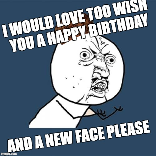 Y U No Meme | I WOULD LOVE TOO WISH YOU A HAPPY BIRTHDAY AND A NEW FACE PLEASE | image tagged in memes,y u no,scumbag | made w/ Imgflip meme maker