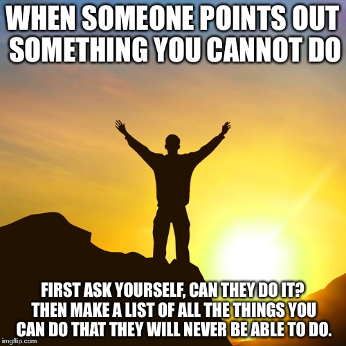 SUCCESS | WHEN SOMEONE POINTS OUT SOMETHING YOU CANNOT DO FIRST ASK YOURSELF, CAN THEY DO IT? THEN MAKE A LIST OF ALL THE THINGS YOU CAN DO THAT THEY  | image tagged in positive attitude,memes,anonymous | made w/ Imgflip meme maker