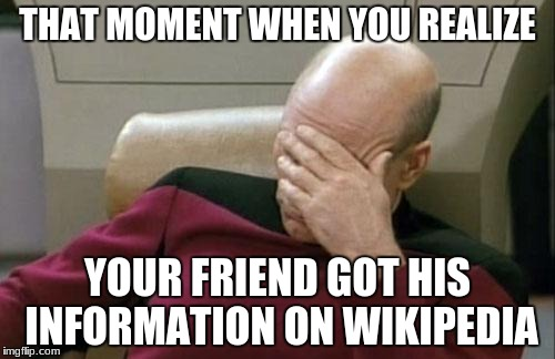 Captain Picard Facepalm Meme | THAT MOMENT WHEN YOU REALIZE YOUR FRIEND GOT HIS INFORMATION ON WIKIPEDIA | image tagged in memes,captain picard facepalm | made w/ Imgflip meme maker