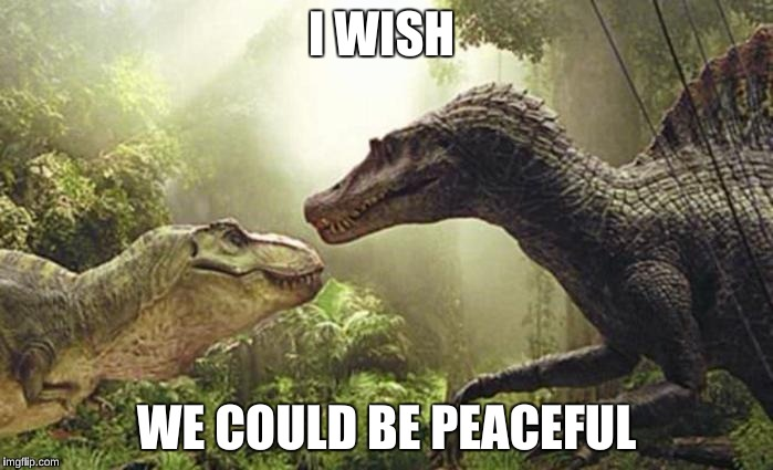 JP 3 | I WISH WE COULD BE PEACEFUL | image tagged in communist spinosaurus | made w/ Imgflip meme maker