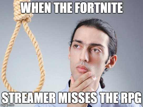contemplating suicide guy | WHEN THE FORTNITE STREAMER MISSES THE RPG | image tagged in contemplating suicide guy | made w/ Imgflip meme maker