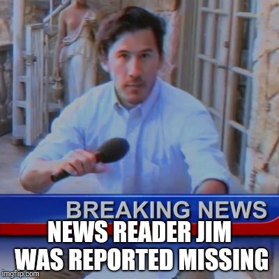 NEWS READER JIM WAS REPORTED MISSING | made w/ Imgflip meme maker