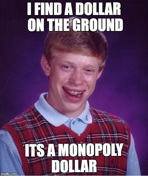 Bad Luck Brian Meme | I FIND A DOLLAR ON THE GROUND ITS A MONOPOLY DOLLAR | image tagged in memes,bad luck brian | made w/ Imgflip meme maker