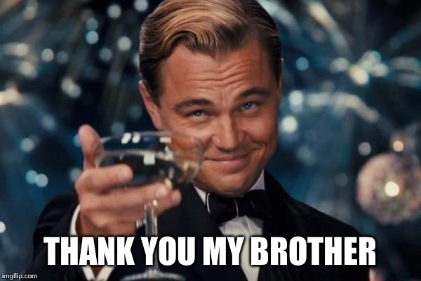 Leonardo Dicaprio Cheers Meme | THANK YOU MY BROTHER | image tagged in memes,leonardo dicaprio cheers | made w/ Imgflip meme maker