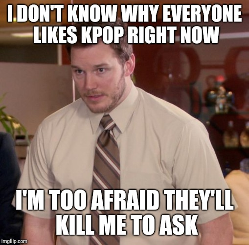 Afraid To Ask Andy Meme | I DON'T KNOW WHY EVERYONE LIKES KPOP RIGHT NOW I'M TOO AFRAID THEY'LL KILL ME TO ASK | image tagged in memes,afraid to ask andy,AdviceAnimals | made w/ Imgflip meme maker