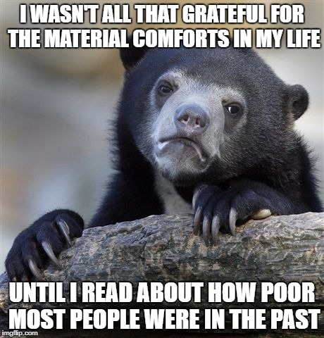 The best thing about today is that it isn't yesterday | I WASN'T ALL THAT GRATEFUL FOR THE MATERIAL COMFORTS IN MY LIFE UNTIL I READ ABOUT HOW POOR MOST PEOPLE WERE IN THE PAST | image tagged in memes,confession bear,history,economics | made w/ Imgflip meme maker
