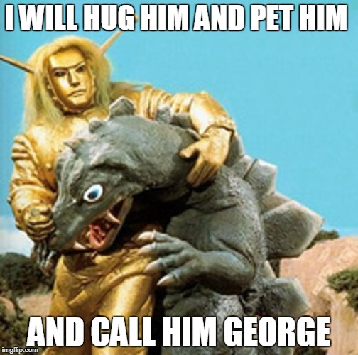 I WILL HUG HIM AND PET HIM AND CALL HIM GEORGE | image tagged in space giants,hug,funny | made w/ Imgflip meme maker