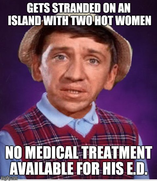 GETS STRANDED ON AN ISLAND WITH TWO HOT WOMEN NO MEDICAL TREATMENT AVAILABLE FOR HIS E.D. | made w/ Imgflip meme maker