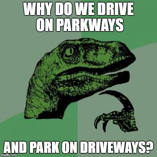 The truth | WHY DO WE DRIVE ON PARKWAYS AND PARK ON DRIVEWAYS? | image tagged in memes,philosoraptor | made w/ Imgflip meme maker