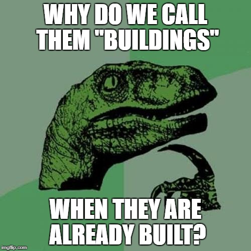 "Philosoraptor Meme | WHY DO WE CALL THEM ""BUILDINGS"" WHEN THEY ARE ALREADY BUILT? 
