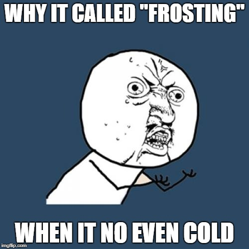 "Y U No Meme | WHY IT CALLED ""FROSTING"" WHEN IT NO EVEN COLD 