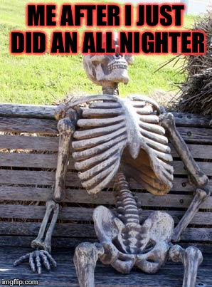 I'm up at a weird time memeing I know! | ME AFTER I JUST DID AN ALL NIGHTER | image tagged in memes,waiting skeleton,masqurade_,meme,10 a clock,idk | made w/ Imgflip meme maker