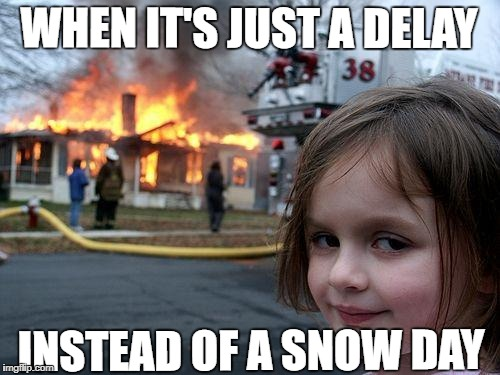 Disaster Girl Meme | WHEN IT'S JUST A DELAY INSTEAD OF A SNOW DAY | image tagged in memes,disaster girl | made w/ Imgflip meme maker