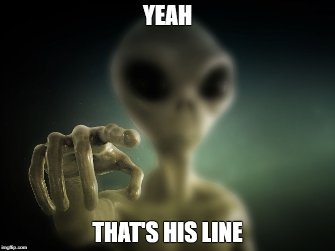 point alien | YEAH THAT'S HIS LINE | image tagged in point alien | made w/ Imgflip meme maker