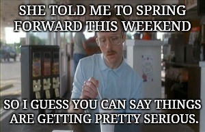 So I Guess You Can Say Things Are Getting Pretty Serious | SHE TOLD ME TO SPRING FORWARD THIS WEEKEND SO I GUESS YOU CAN SAY THINGS ARE GETTING PRETTY SERIOUS. | image tagged in memes,so i guess you can say things are getting pretty serious | made w/ Imgflip meme maker