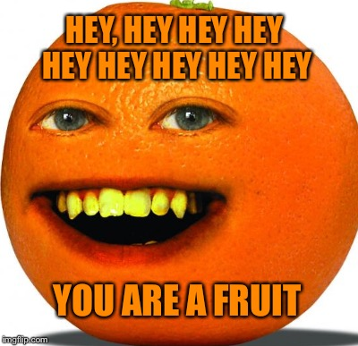 HEY, HEY HEY HEY HEY HEY HEY HEY HEY YOU ARE A FRUIT | made w/ Imgflip meme maker