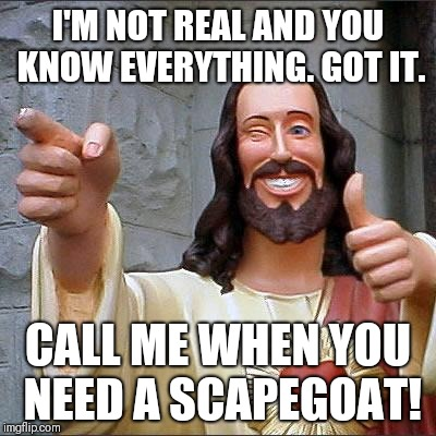 It's All God's Fault | I'M NOT REAL AND YOU KNOW EVERYTHING. GOT IT. CALL ME WHEN YOU NEED A SCAPEGOAT! | image tagged in memes,buddy christ,christian,atheist,religion,hypocrisy | made w/ Imgflip meme maker
