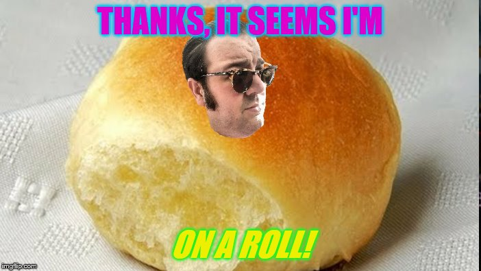 THANKS, IT SEEMS I'M ON A ROLL! | made w/ Imgflip meme maker