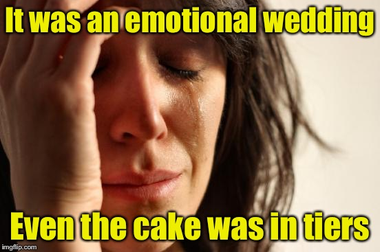 First World Puns | It was an emotional wedding Even the cake was in tiers | image tagged in memes,first world problems,bad pun,wedding,cake | made w/ Imgflip meme maker
