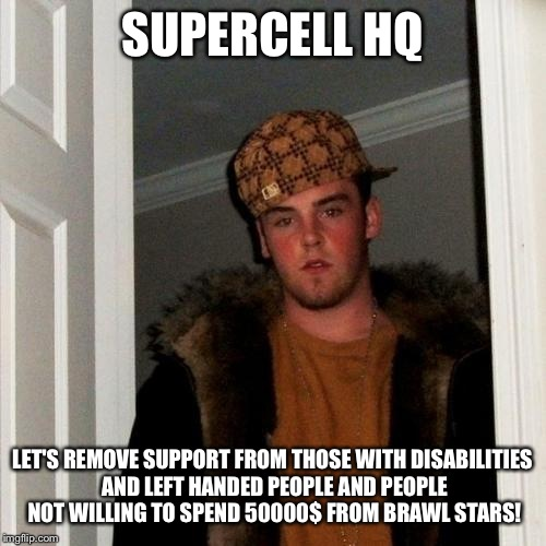 Pls help (read comments) | SUPERCELL HQ LET'S REMOVE SUPPORT FROM THOSE WITH DISABILITIES AND LEFT HANDED PEOPLE AND PEOPLE NOT WILLING TO SPEND 50000$ FROM BRAWL STAR | image tagged in memes,scumbag steve,jerks,gaming,mobile | made w/ Imgflip meme maker
