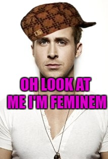 Ryan Gosling Meme | OH LOOK AT ME I'M FEMINEM | image tagged in memes,ryan gosling,scumbag | made w/ Imgflip meme maker